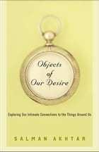 Objects of Our Desire: Exploring Our Intimate Connections with the Things Around Us by Salman Akhtar