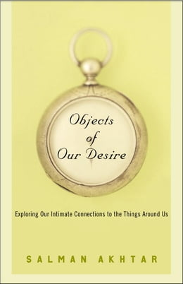 Book Objects of Our Desire: Exploring Our Intimate Connections with the Things Around Us by Salman Akhtar