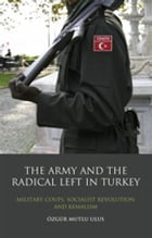 Army and the Radical Left in Turkey, The: Military Coups, Socialist Revolution and Kemalism by Özgür Mutlu Ulus