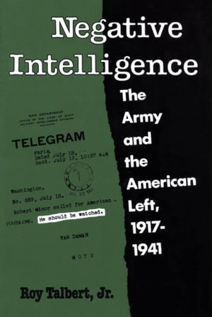 Negative Intelligence The Army and the American Left,  1917-1941