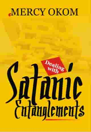 DEALING WITH SATANIC ENTANGLEMENTS by EVANGELIST MERCY OKOM