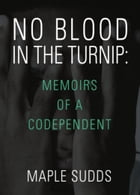 NO BLOOD IN THE TURNIP: Memoirs of a Codependent by Maple Sudds