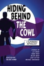 Hiding Behind the Cowl: A Superhero Anthology by Leah Cutter