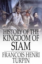 History of the Kingdom of Siam: And of the Revolutions that Have Caused the Overthrow of the Empire, Up to A.D. 1770 by Francois Henri Turpin
