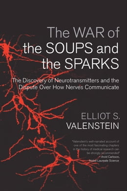 Book The War of the Soups and the Sparks: The Discovery of Neurotransmitters and the Dispute Over How… by Elliot S. Valenstein