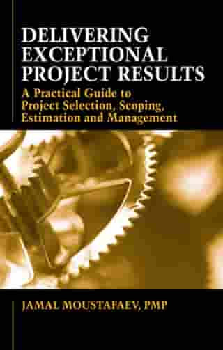 Delivering Exceptional Project Results: A Practical Guide to Project Selection, Scoping, Estimation and Management by Jamal Moustafaev