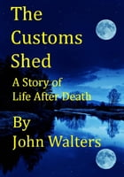 The Customs Shed: A Story of Life After Death by John Walters