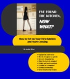 I've Found The Kitchen, Now What?: How To Set Up Your First Kitchen And Start Cooking by Jackie Oliver