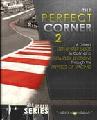 The Perfect Corner 2: A Driver's Step-by-Step Guide to Optimizing Complex Sections Through the Physics of Racing by Paradigm Shift Driver Development