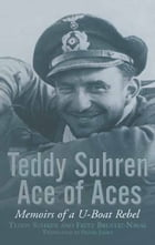 Teddy Suhren, Ace of Aces: Memoirs of a U-Boat Rebel by Teddy Shuren