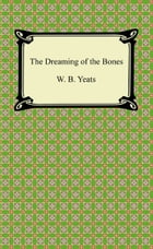 The Dreaming of the Bones by W. B. Yeats