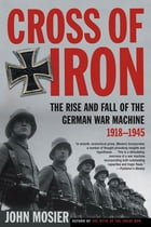 Cross of Iron: The Rise and Fall of the German War Machine, 1918-1945 by John Mosier