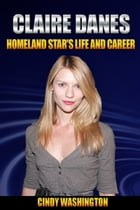 Clarie Danes - Homeland Star's Life and Career by Cindy Washington