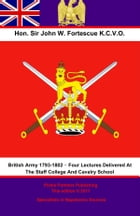 The British Army 1793-1802 – Four Lectures Delivered At The Staff College And Cavalry School by Hon. Sir John William Fortescue K.C.V.O.