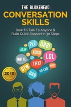 Conversation Skills: How To Talk To Anyone & Build Quick Rapport In 30 Steps by The Blokehead