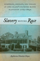 Slavery before Race: Europeans, Africans, and Indians at Long Island's Sylvester Manor Plantation, 1651-1884 by Katherine Howlett Hayes