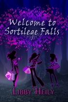 Welcome to Sortilege Falls by Libby Heily