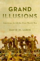 Grand Illusions: American Art and the First World War by David M. Lubin
