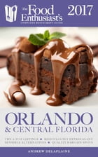 Orlando & Central Florida - 2017:: The Food Enthusiast's Complete Restaurant Guide by Andrew Delaplaine