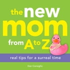 The New Mom from A to Z: Real Tips for a Surreal Time by Dan Consiglio