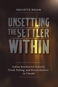 Unsettling the Settler Within: Indian Residential Schools, Truth Telling, and Reconciliation in…