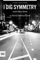 I Dig Symmetry, And 6 Other Stories by Patrick Patterson-Carroll