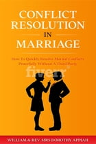 CONFLICT RESOLUTION IN MARRIAGE: How To Quickly Resolve Marital Conflicts Without A Third Party by William Appiah