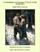 A Gentleman of Courage: A Novel of the Wilderness by James Oliver Curwood