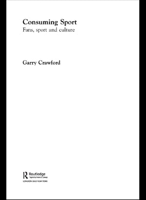 Consuming Sport: Fans, Sport and Culture by Garry Crawford