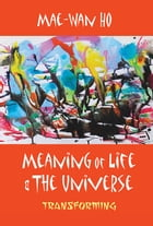 Meaning of Life and the Universe: Transforming by Mae-Wan Ho