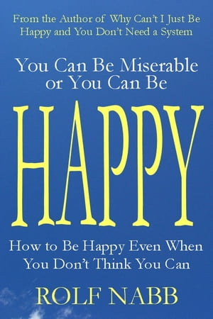 You Can Be Miserable or You Can Be Happy: How to Be Happy Even When You Don't Think You Can by Rolf Nabb