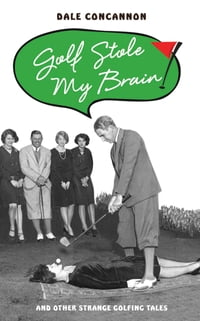 Golf Stole My Brain: And Other Strange Golfing Tales