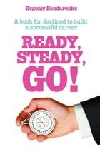 Ready, Steady, Go!: A book for destined to build a successful career by Eugene Bondarenko