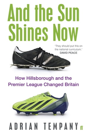 And the Sun Shines Now How Hillsborough and the Premier League Changed Britain