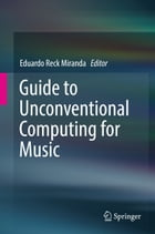 Guide to Unconventional Computing for Music by Eduardo Reck Miranda