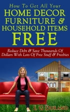 How To Get All Your Home Decor, Furniture & Household Items Free: Reduce Debt & Save Thousands Of Dollars With Lots Of Free Stuff & Freebies by L G Durand
