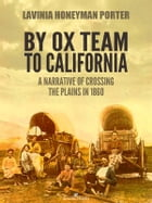 By Ox Team to California: A Narrative of Crossing the Plains in 1860 by Lavinia Honeyman Porter