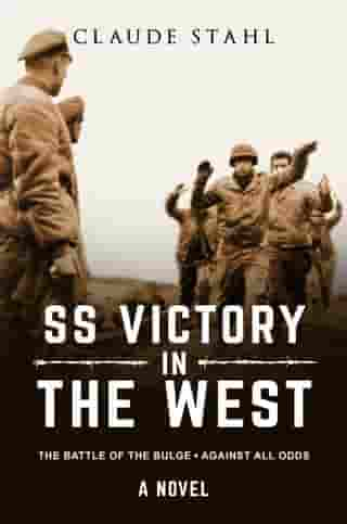 SS Victory in the West: The Battle of the Bulge Against All Odds A Novel