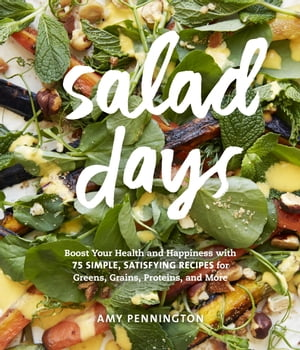 Salad Days Boost Your Health and Happiness with 75 Simple,  Satisfying Recipes for Greens,  Grains,  Proteins,  and More�