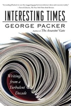 Interesting Times: Writings from a Turbulent Decade by George Packer