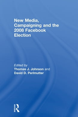 Book New Media, Campaigning and the 2008 Facebook Election by Thomas J. Johnson