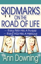 Skidmarks on the Road of Life: Every Path Has a Purpose, Every Mile Has a Meaning by Ann Downing