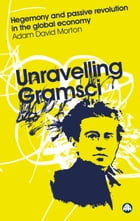 Unravelling Gramsci: Hegemony and Passive Revolution in the Global Political Economy