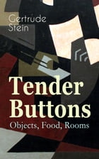Tender Buttons – Objects, Food, Rooms: Collection of Poems in Verse and Prose by Gertrude Stein