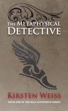 The Metaphysical Detective: Book One in the Riga Hayworth Series by Kirsten Weiss