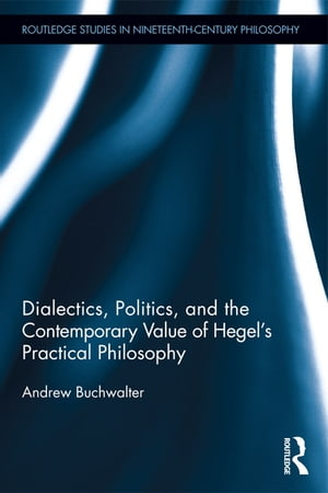 Dialectics,  Politics,  and the Contemporary Value of Hegel's Practical Philosophy