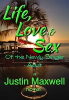 Life, Love & Sex of the Newly Single Adult by Justin Maxwell