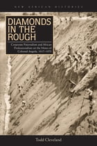 Diamonds in the Rough: Corporate Paternalism and African Professionalism on the Mines of Colonial Angola, 1917–1975 by Todd Cleveland