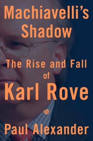 Machiavelli's Shadow: The Rise and Fall of Karl Rove by Paul Alexander