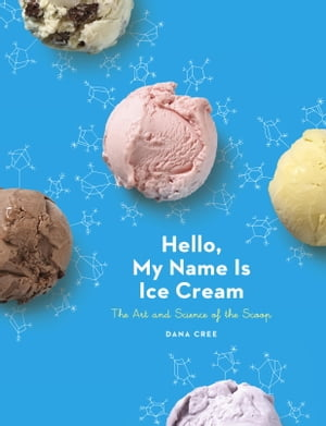 Hello,  My Name Is Ice Cream The Art and Science of the Scoop